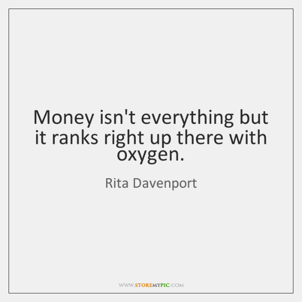 Money isn't everything but it ranks right up there with oxygen.