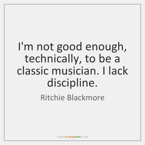 I'm not good enough, technically, to be a classic musician. I lack ...