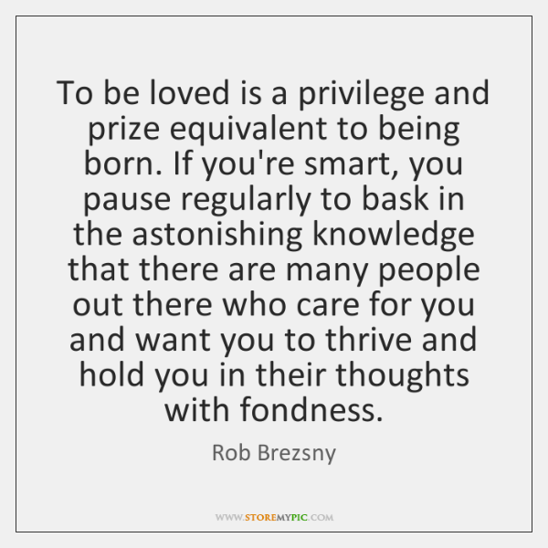 To be loved is a privilege and prize equivalent to being born. ...