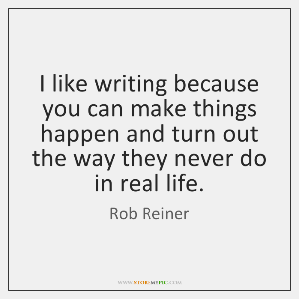 I like writing because you can make things happen and turn out ...