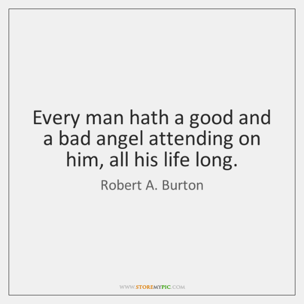 Every man hath a good and a bad angel attending on him, ...