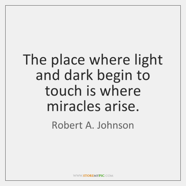 The place where light and dark begin to touch is where miracles ...