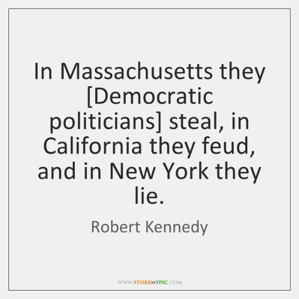 In Massachusetts they [Democratic politicians] steal, in California they feud, and in ...