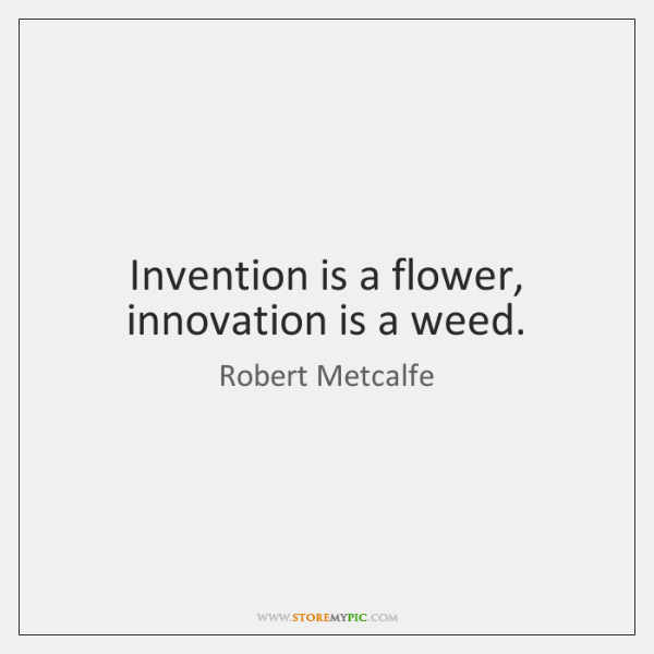 Invention is a flower, innovation is a weed.