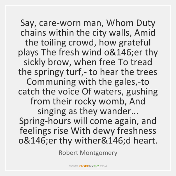 Say, care-worn man, Whom Duty chains within the city walls, Amid the ...