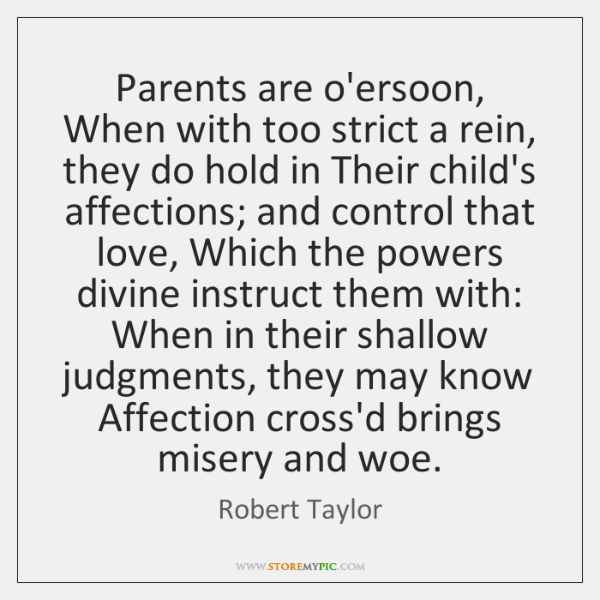 Parents are o'ersoon, When with too strict a rein, they do hold ...