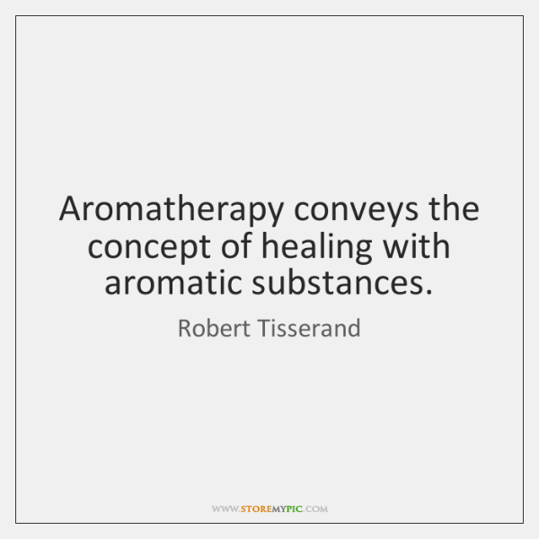Aromatherapy conveys the concept of healing with aromatic substances.