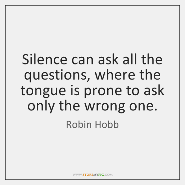 Silence can ask all the questions, where the tongue is prone to ...