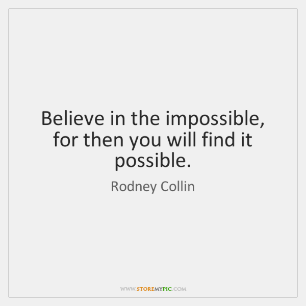 Believe in the impossible, for then you will find it possible.