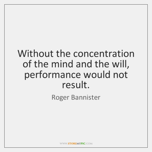 Without the concentration of the mind and the will, performance would not ...