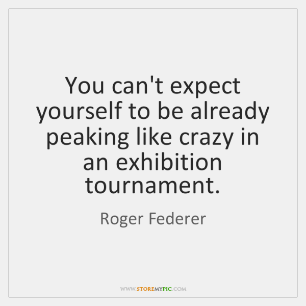 You can't expect yourself to be already peaking like crazy in an ...