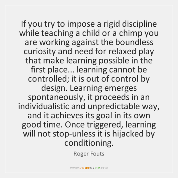 If you try to impose a rigid discipline while teaching a child ...