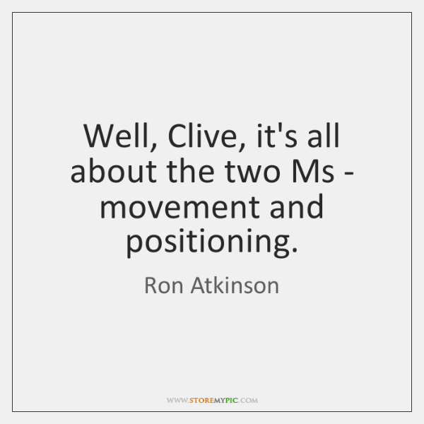 Well, Clive, it's all about the two Ms - movement and positioning.