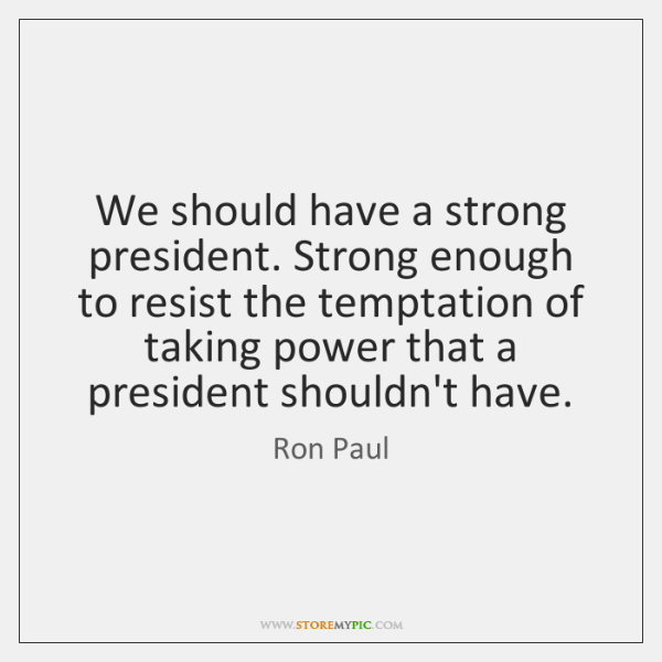 We should have a strong president. Strong enough to resist the temptation ...