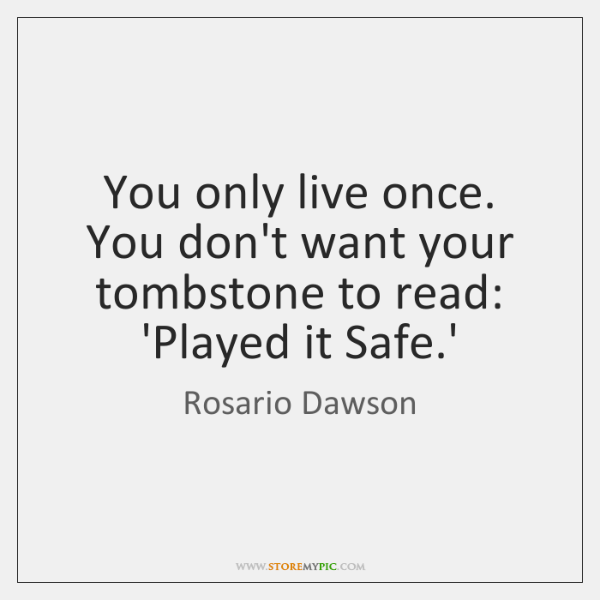 You only live once. You don't want your tombstone to read: 'Played ...