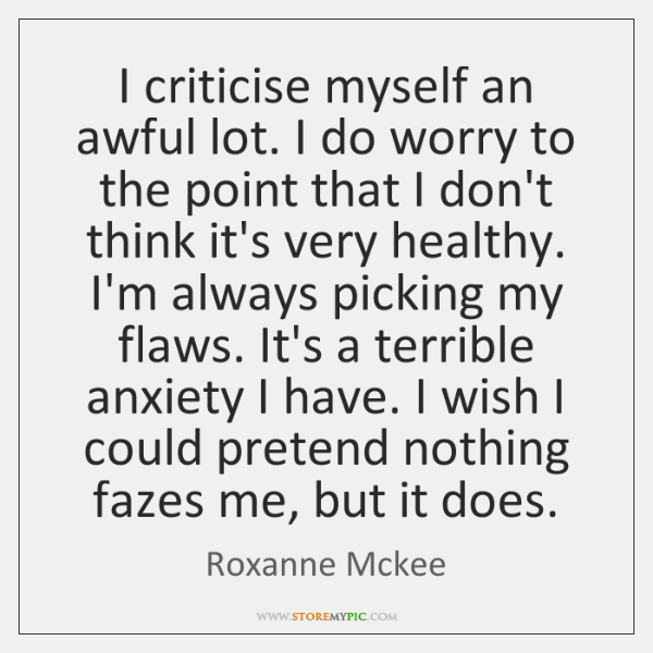 I criticise myself an awful lot. I do worry to the point ...