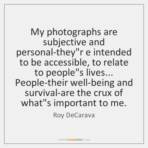 My photographs are subjective and personal they're intended to be accessible, to ...