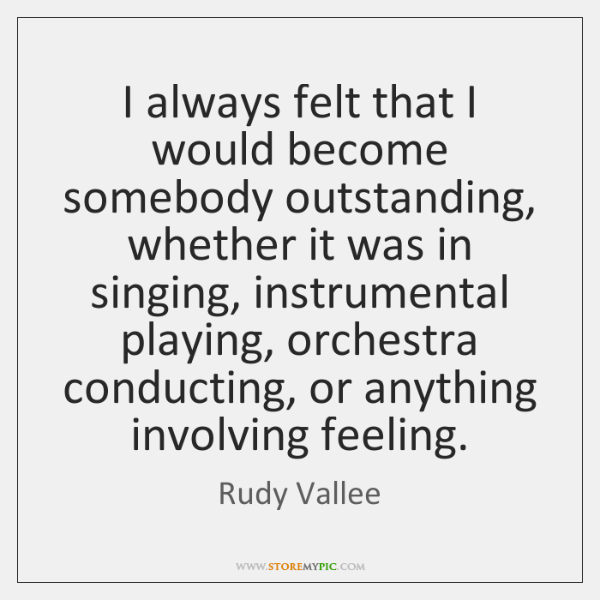 I always felt that I would become somebody outstanding, whether it was ...