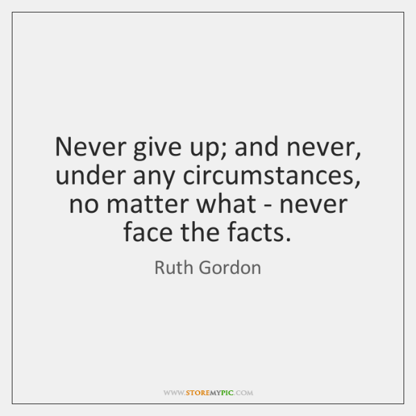 Never give up; and never, under any circumstances, no matter what - ...