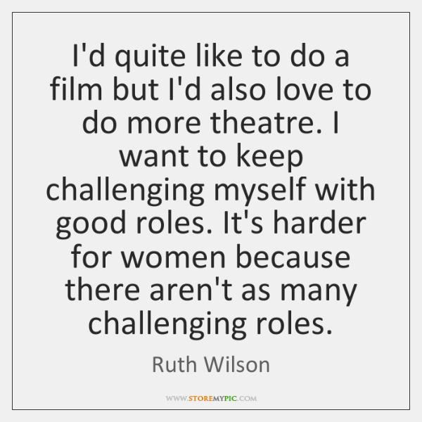 I'd quite like to do a film but I'd also love to ...