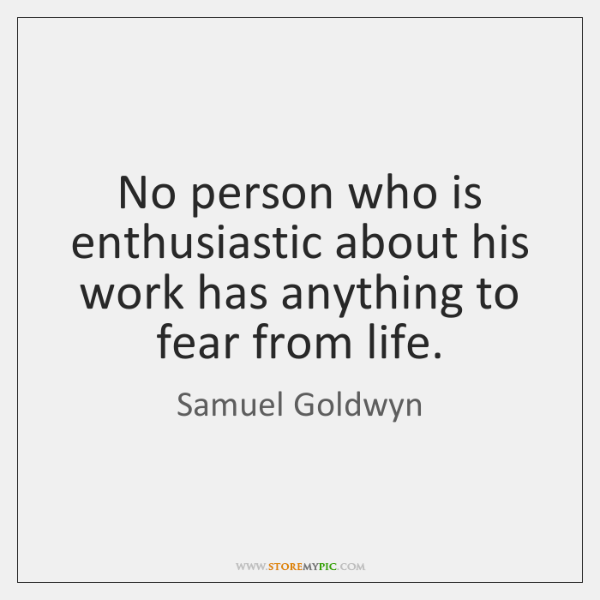 No person who is enthusiastic about his work has anything to fear ...