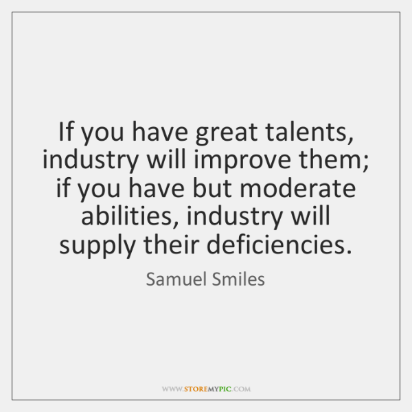 If you have great talents, industry will improve them; if you have ...