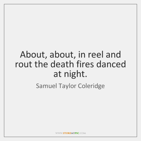 About, about, in reel and rout the death fires danced at night.