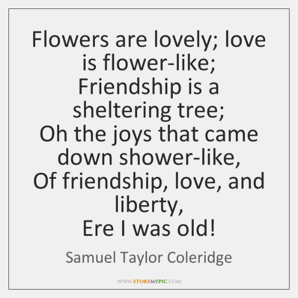 Flowers are lovely; love is flower-like;  Friendship is a sheltering tree;  Oh ...