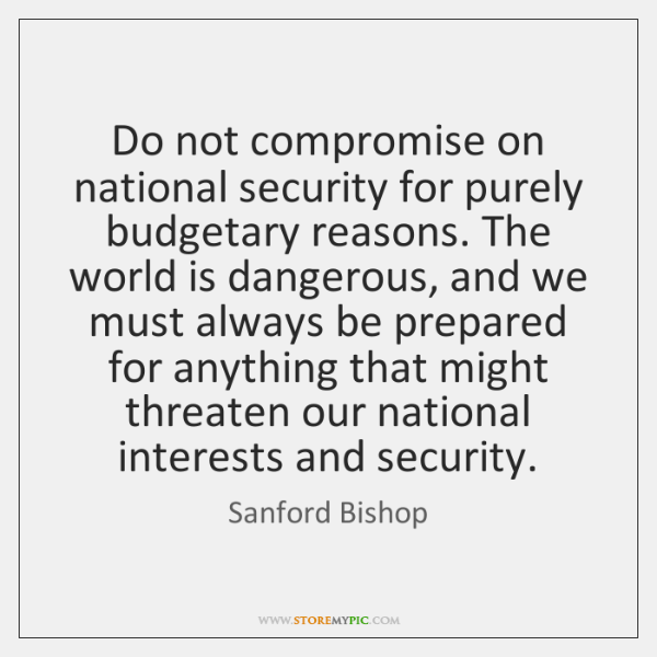 Do not compromise on national security for purely budgetary reasons. The world ...