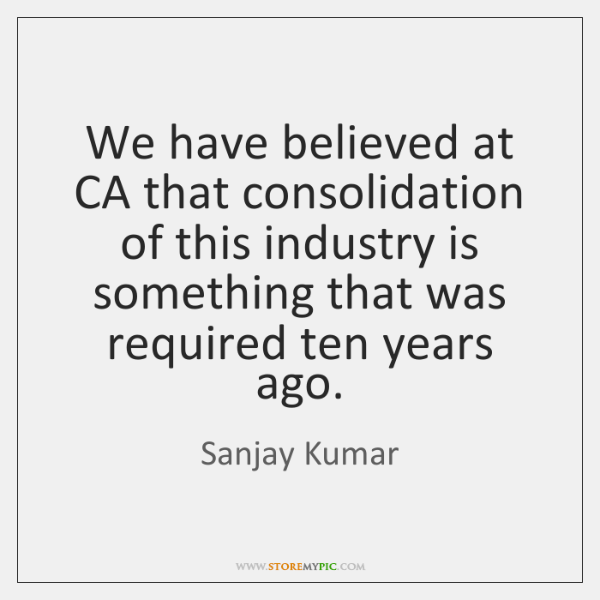 We have believed at CA that consolidation of this industry is something ...