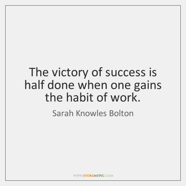 The victory of success is half done when one gains the habit ...