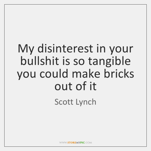 My disinterest in your bullshit is so tangible you could make bricks ...