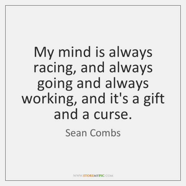 My mind is always racing, and always going and always working, and ...