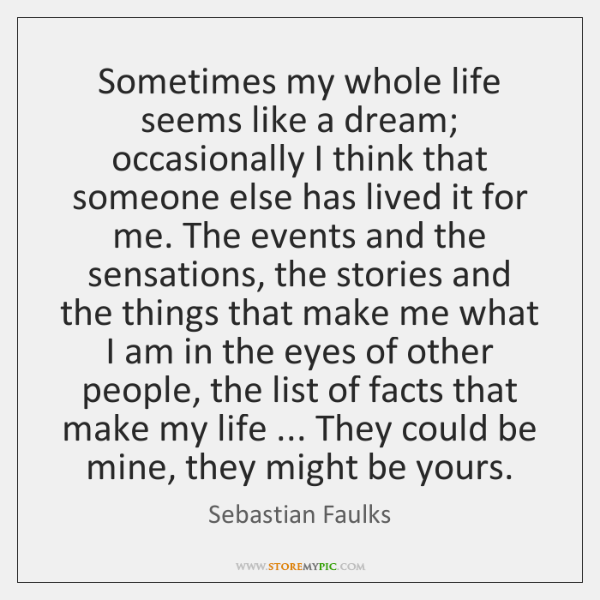 Sometimes my whole life seems like a dream; occasionally I think that ...