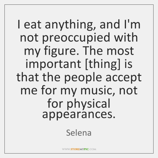 I eat anything, and I'm not preoccupied with my figure. The most ...