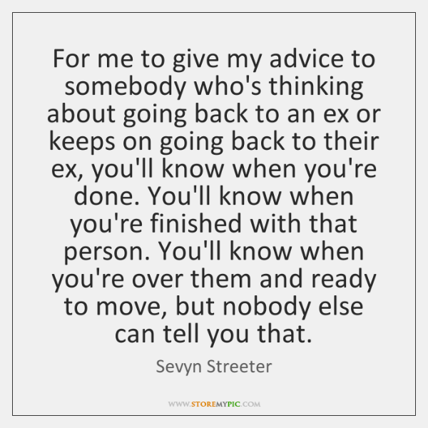 For me to give my advice to somebody who's thinking about going ...
