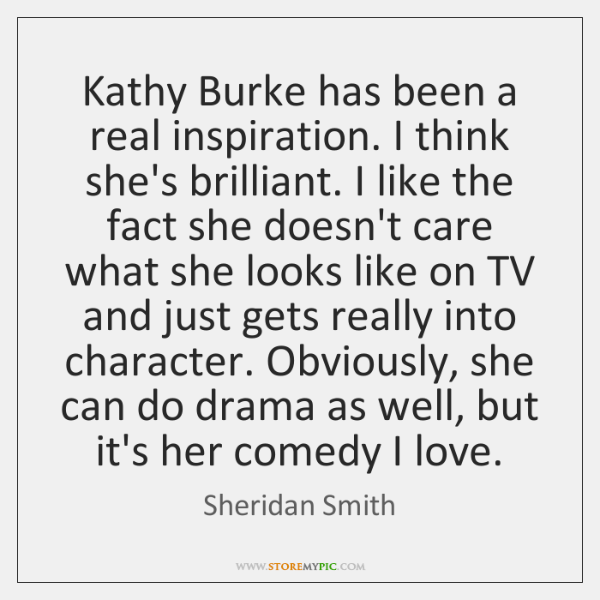 Kathy Burke has been a real inspiration. I think she's brilliant. I ...