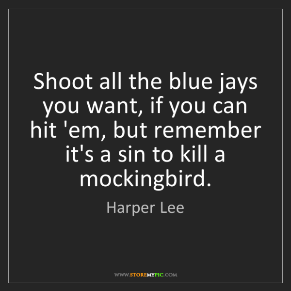 Harper Lee: Shoot all the blue jays you want, if you can hit 'em,...
