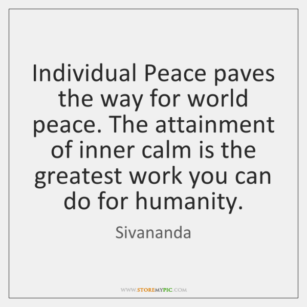 Individual Peace paves the way for world peace. The attainment of inner ...