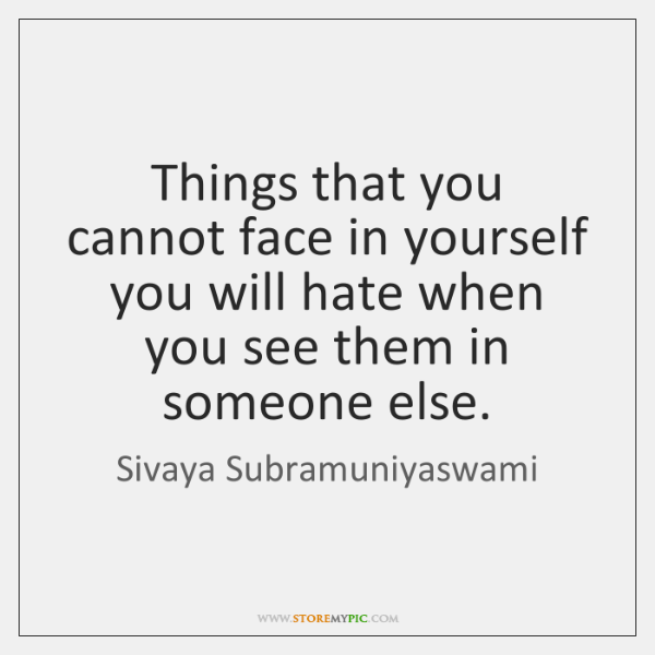 Things that you cannot face in yourself you will hate when you ...