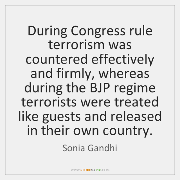 During Congress rule terrorism was countered effectively and firmly, whereas during the ...