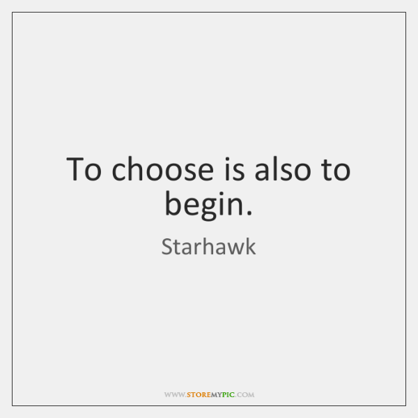 To choose is also to begin.