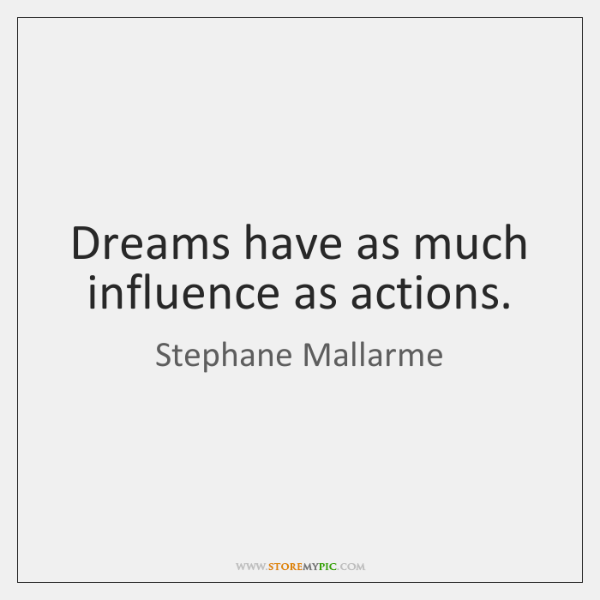Dreams have as much influence as actions.
