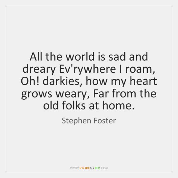 All the world is sad and dreary Ev'rywhere I roam, Oh! darkies, ...