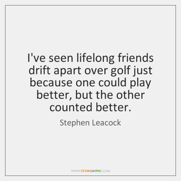 I've seen lifelong friends drift apart over golf just because one could ...