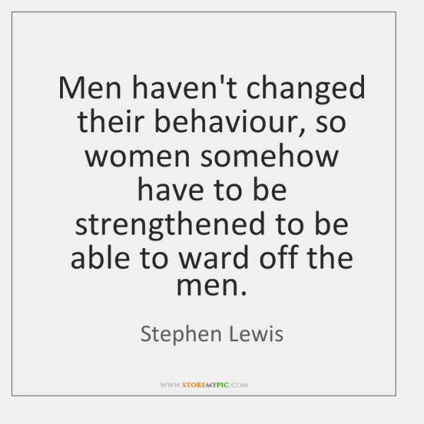 Men haven't changed their behaviour, so women somehow have to be strengthened ...