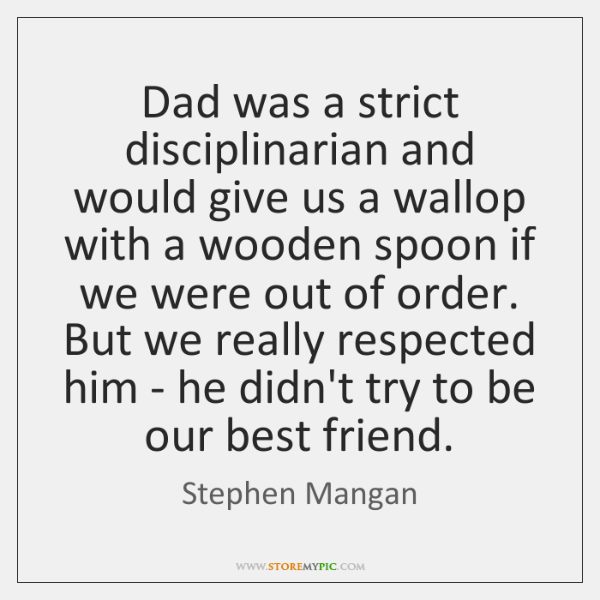 Dad was a strict disciplinarian and would give us a wallop with ...
