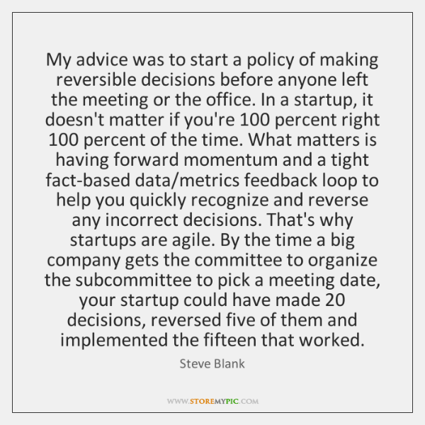 My advice was to start a policy of making reversible decisions before ...