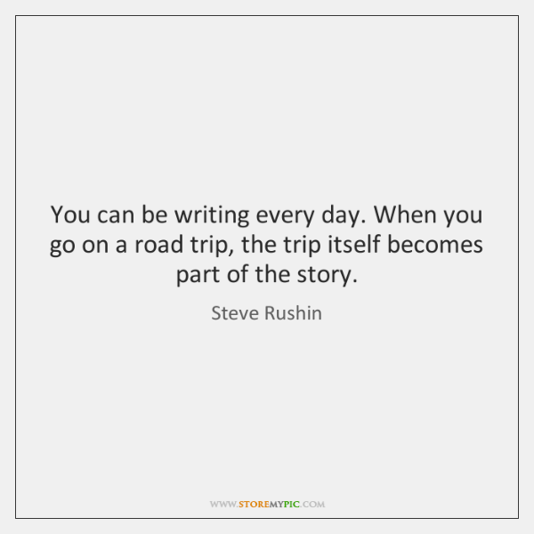 You can be writing every day. When you go on a road ...