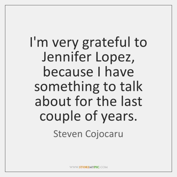 I'm very grateful to Jennifer Lopez, because I have something to talk ...